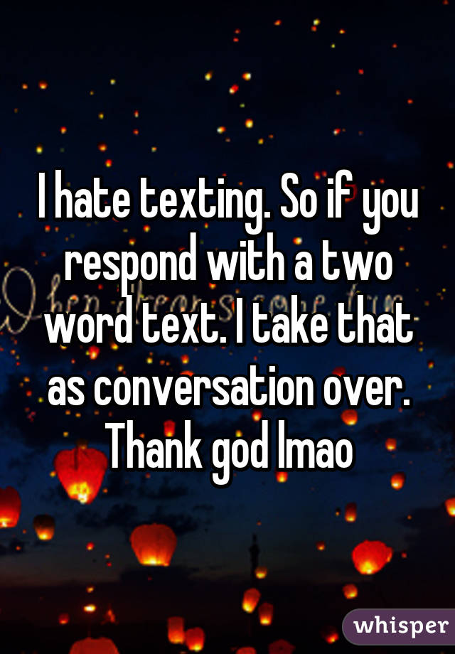 I hate texting. So if you respond with a two word text. I take that as conversation over. Thank god lmao