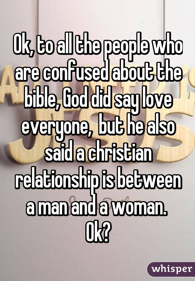 Ok, to all the people who are confused about the bible, God did say love everyone,  but he also said a christian relationship is between a man and a woman.  Ok?