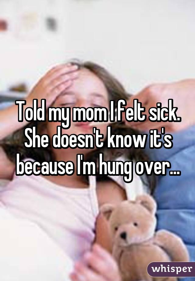 Told my mom I felt sick. She doesn't know it's because I'm hung over...