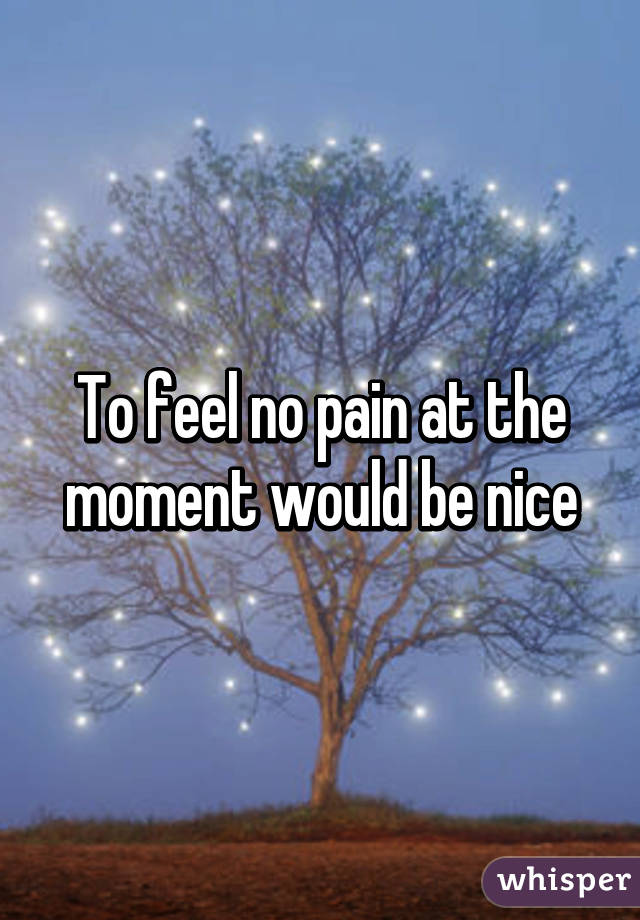 To feel no pain at the moment would be nice