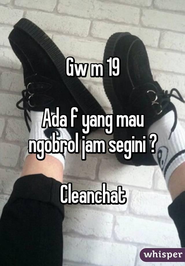 Gw m 19  Ada f yang mau ngobrol jam segini ?  Cleanchat