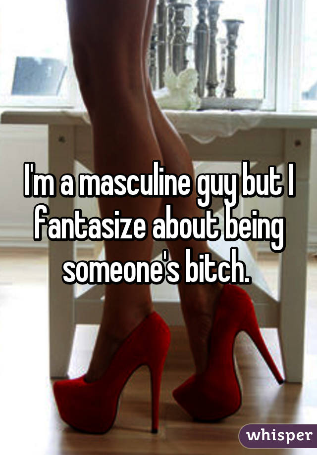 I'm a masculine guy but I fantasize about being someone's bitch.