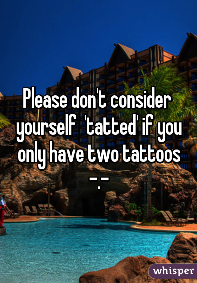 Please don't consider  yourself  'tatted' if you only have two tattoos -.-
