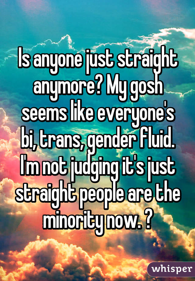 Is anyone just straight anymore? My gosh seems like everyone's bi, trans, gender fluid. I'm not judging it's just straight people are the minority now. 😔