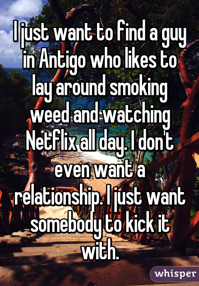 I just want to find a guy in Antigo who likes to lay around smoking weed and watching Netflix all day. I don't even want a relationship. I just want somebody to kick it with.