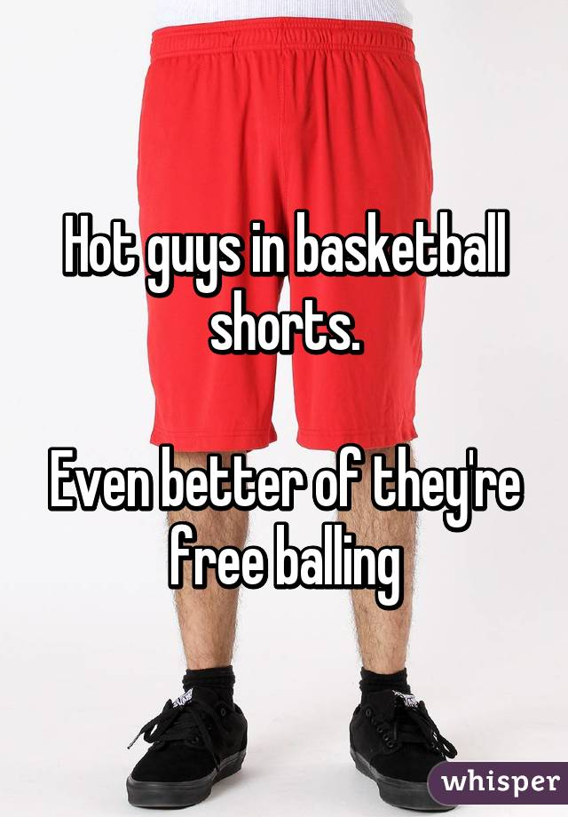 Hot guys in basketball shorts.  Even better of they're free balling