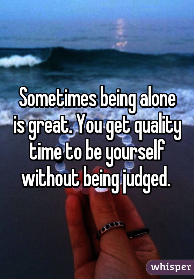 Sometimes being alone is great. You get quality time to be yourself without being judged.