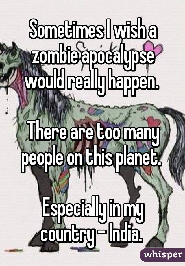 Sometimes I wish a zombie apocalypse would really happen.   There are too many people on this planet.   Especially in my country - India.