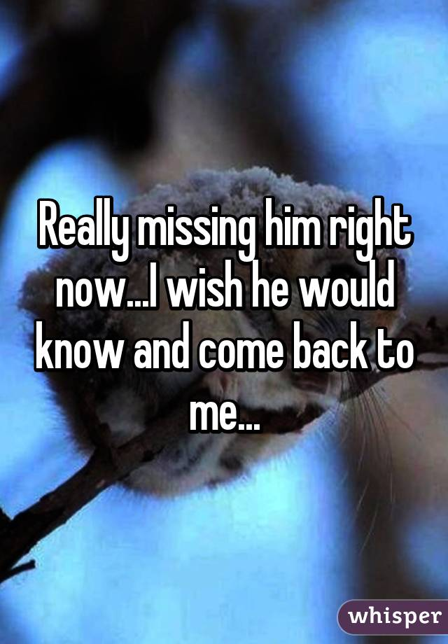 Really missing him right now...I wish he would know and come back to me...
