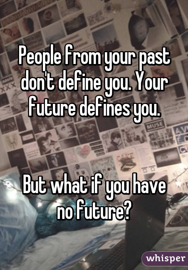 People from your past don't define you. Your future defines you.   But what if you have no future?