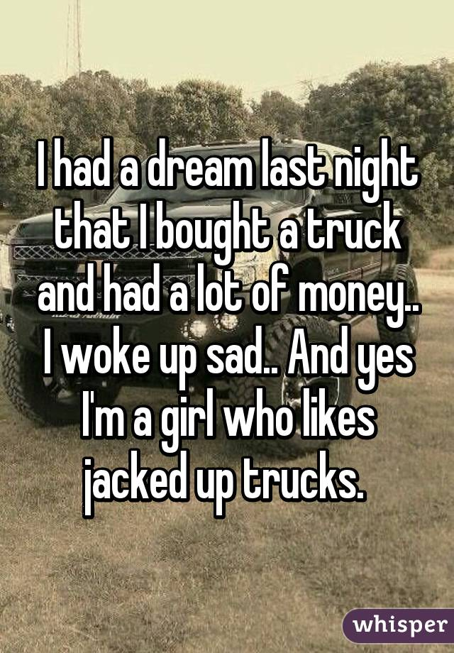 I had a dream last night that I bought a truck and had a lot of money.. I woke up sad.. And yes I'm a girl who likes jacked up trucks.