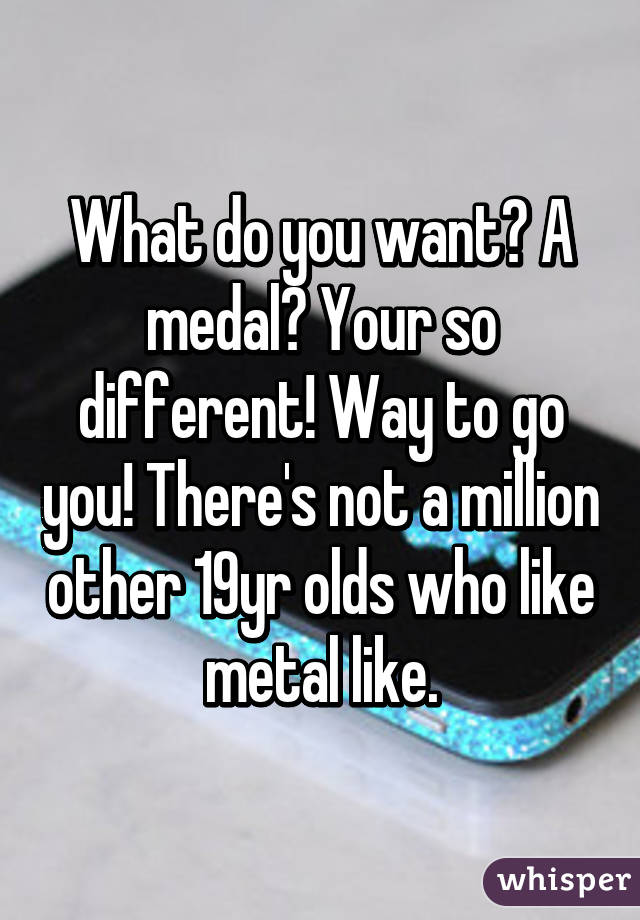 What do you want? A medal? Your so different! Way to go you! There's not a million other 19yr olds who like metal like.