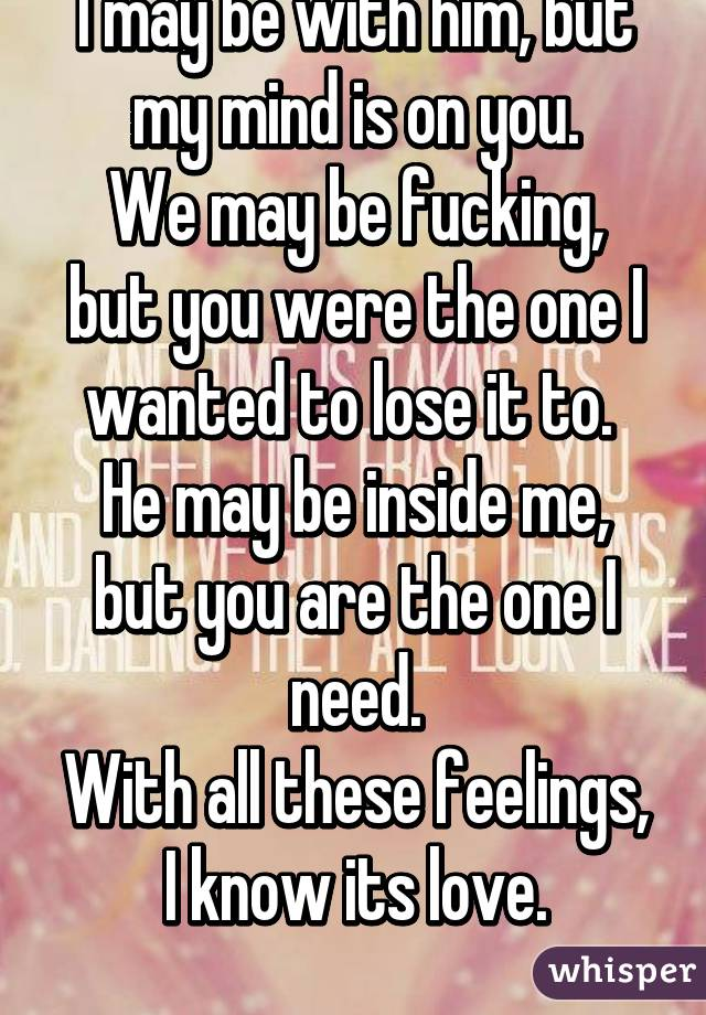 I may be with him, but my mind is on you. We may be fucking, but you were the one I wanted to lose it to.  He may be inside me, but you are the one I need. With all these feelings, I know its love.