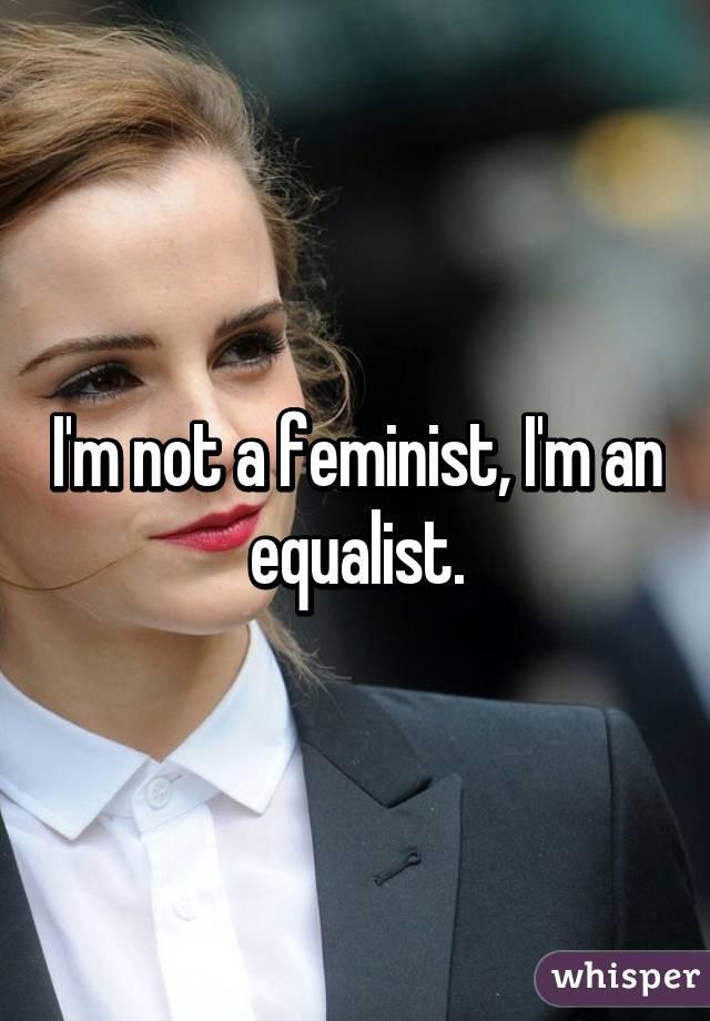 I'm not a feminist, I'm an equalist.