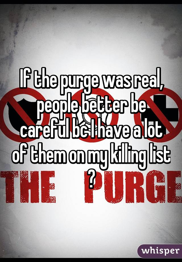 If the purge was real, people better be careful bc I have a lot of them on my killing list 😈
