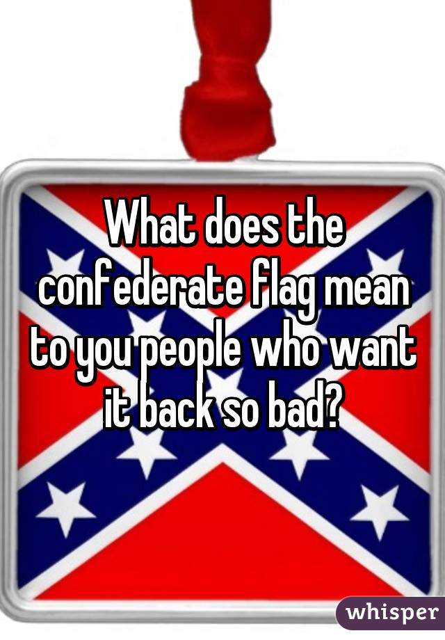 what does the confederate flag mean to you people who want it back