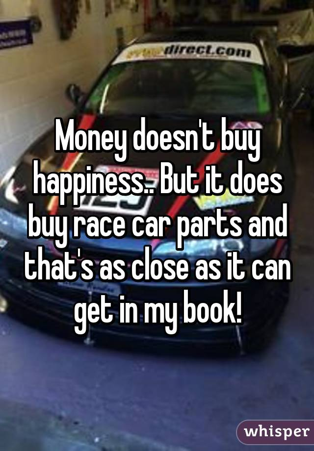 Money doesn\'t buy happiness.. But it does buy race car parts and ...