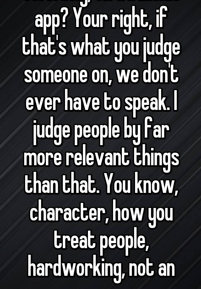 Your Right, If Thatu0027s What You Judge Someone On, We Donu0027t Ever Have To  Speak. I Judge People By Far More Relevant Things Than That. You Know,  Character ...