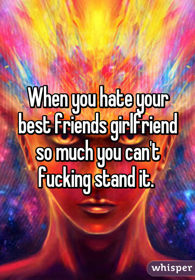 That's fucking your best friends girl friend