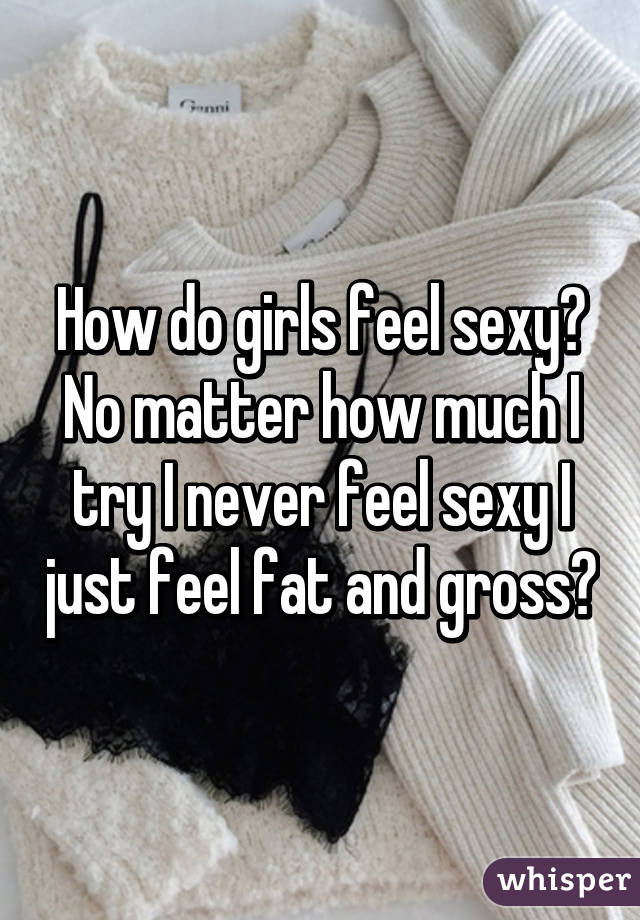 I never feel sexy