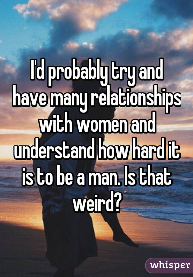 I'd probably try and have many relationships with women and understand how hard it is to be a man. Is that weird?
