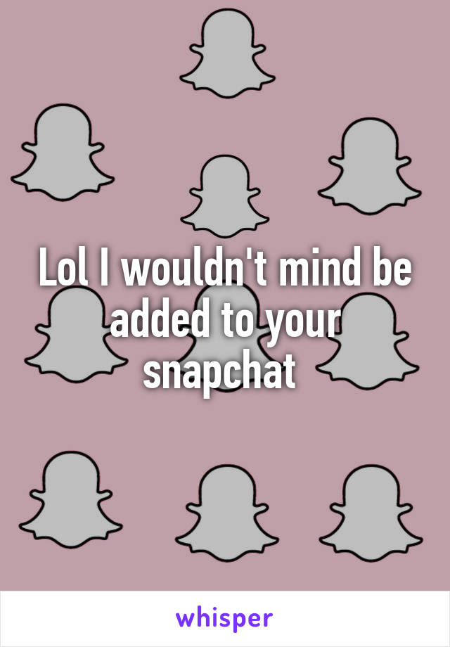 Lol I wouldn't mind be added to your snapchat