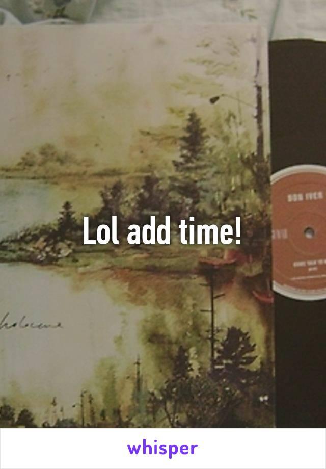 Lol add time!
