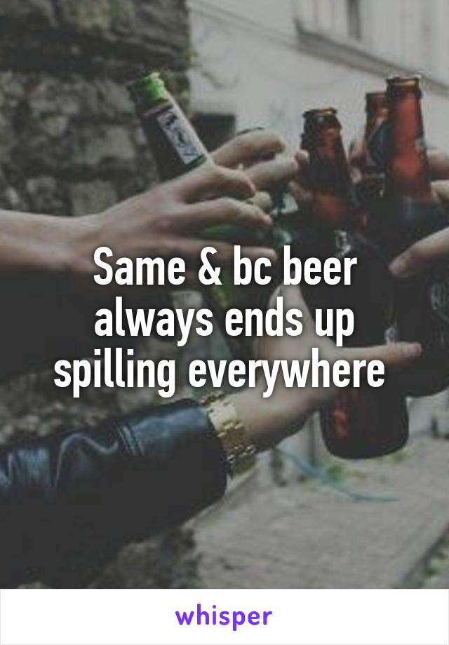 Same & bc beer always ends up spilling everywhere