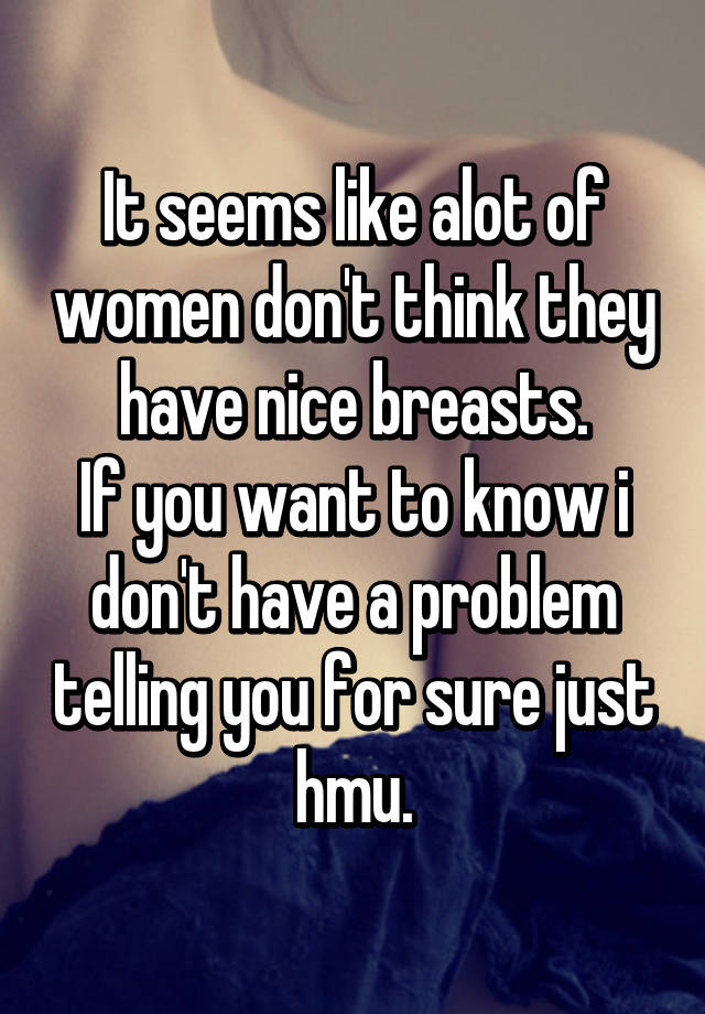 It seems like alot of women don't think they have nice breasts. If you want  to know i don't have a problem telling you for sure just hmu.