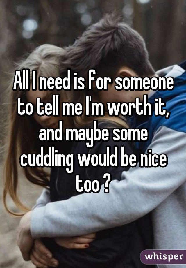 all i need is for someone to tell me i m worth it and maybe some rh whisper sh