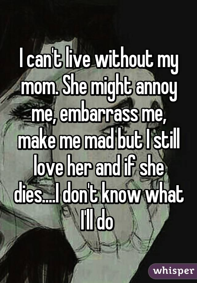 I Cant Live Without My Mom She Might Annoy Me Embarrass Me Make