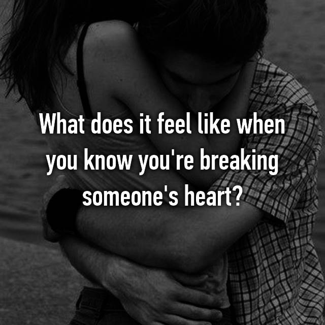 What does it feel like when you know you're breaking someone's heart?