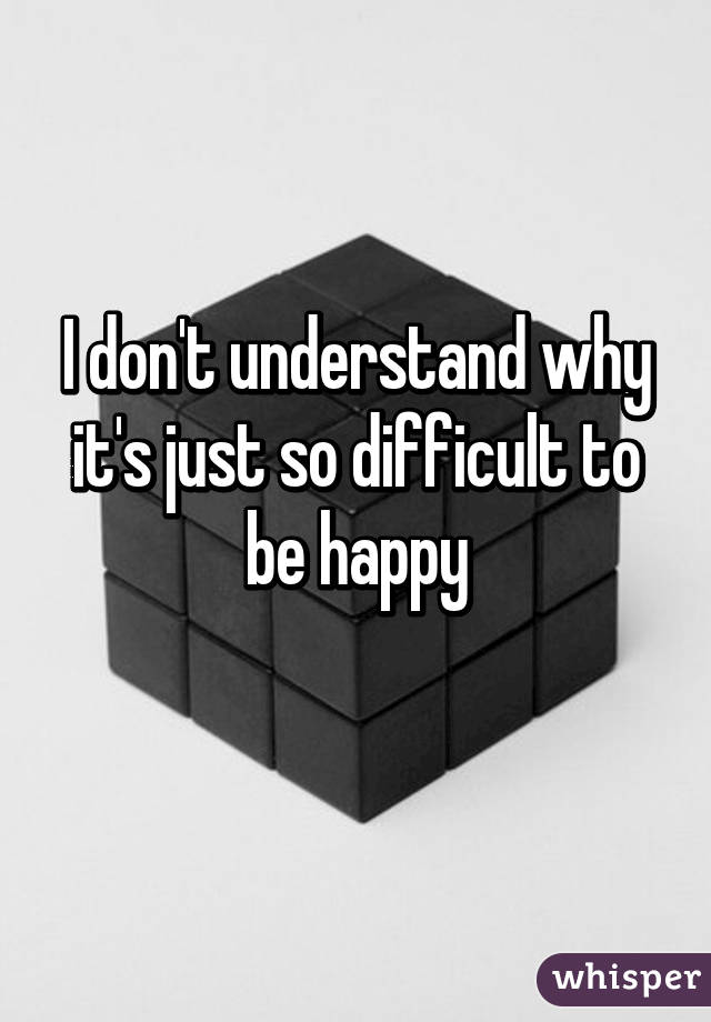 Why is it so difficult to be happy