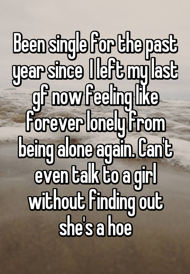 Been single for the past year since I left my last gf now