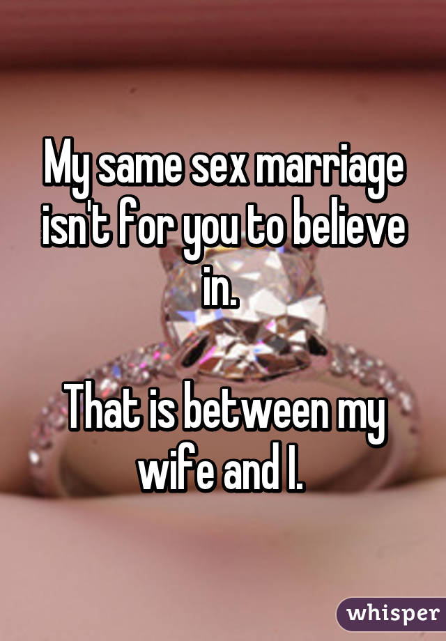 My same sex marriage isn't for you to believe in.   That is between my wife and I.