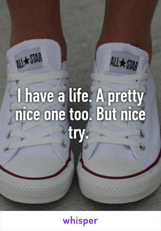 I have a life. A pretty nice one too. But nice try.