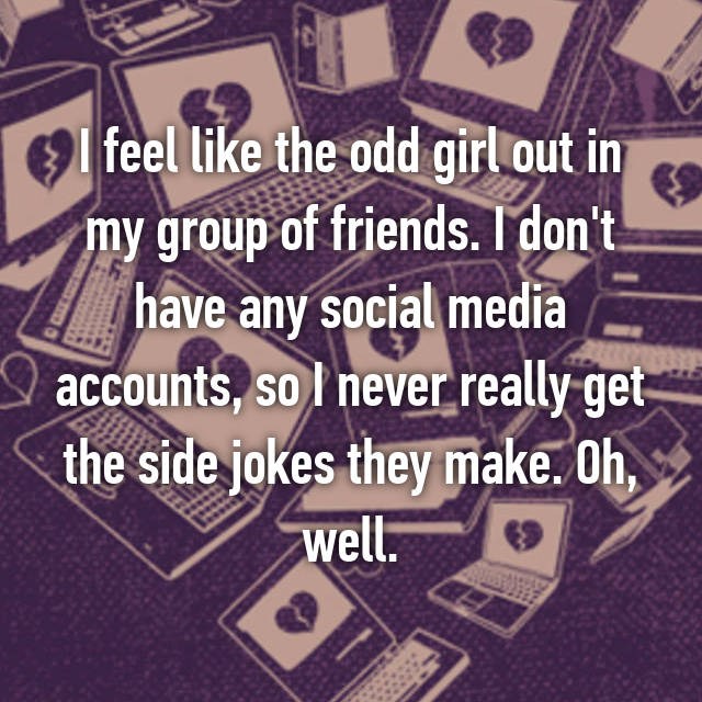 I feel like the odd girl out in my group of friends. I don't have any social media accounts, so I never really get the side jokes they make. Oh, well.