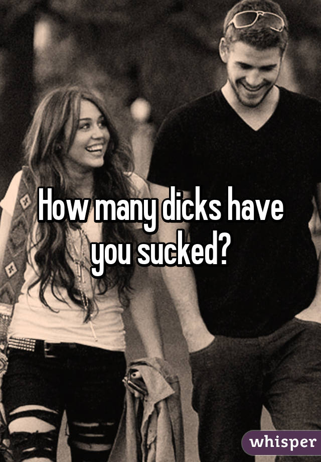 how many dicks have you sucked