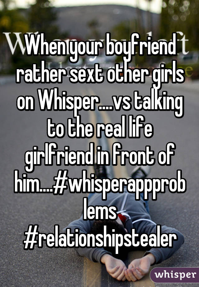 When your boyfriend rather sext other girls on Whisper....vs talking to the  real life girlfriend in ...