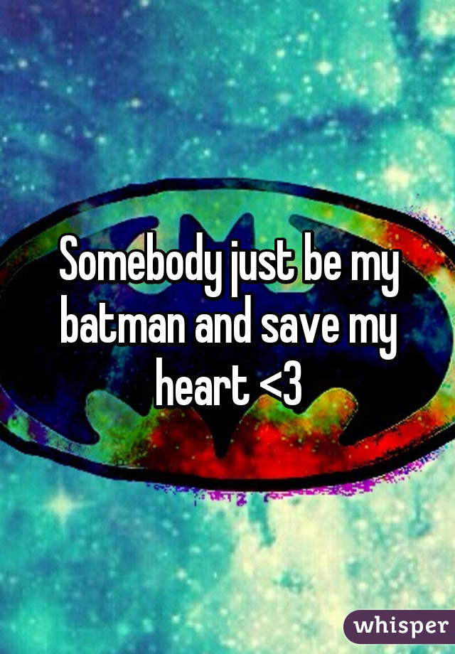 Somebody just be my batman and save my heart <3