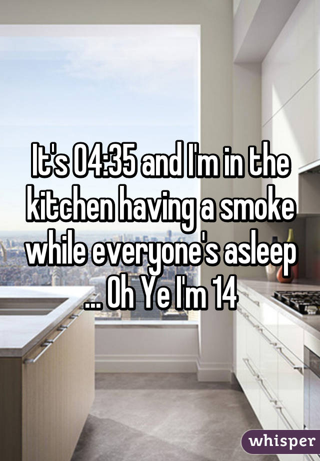 It's 04:35 and I'm in the kitchen having a smoke while everyone's asleep ... Oh Ye I'm 14
