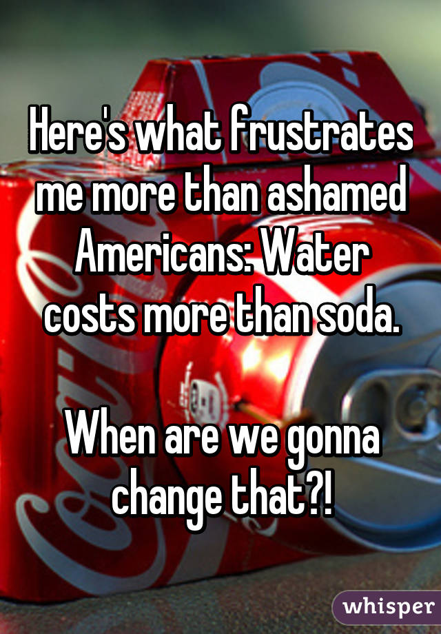Here's what frustrates me more than ashamed Americans: Water costs more than soda.  When are we gonna change that?!