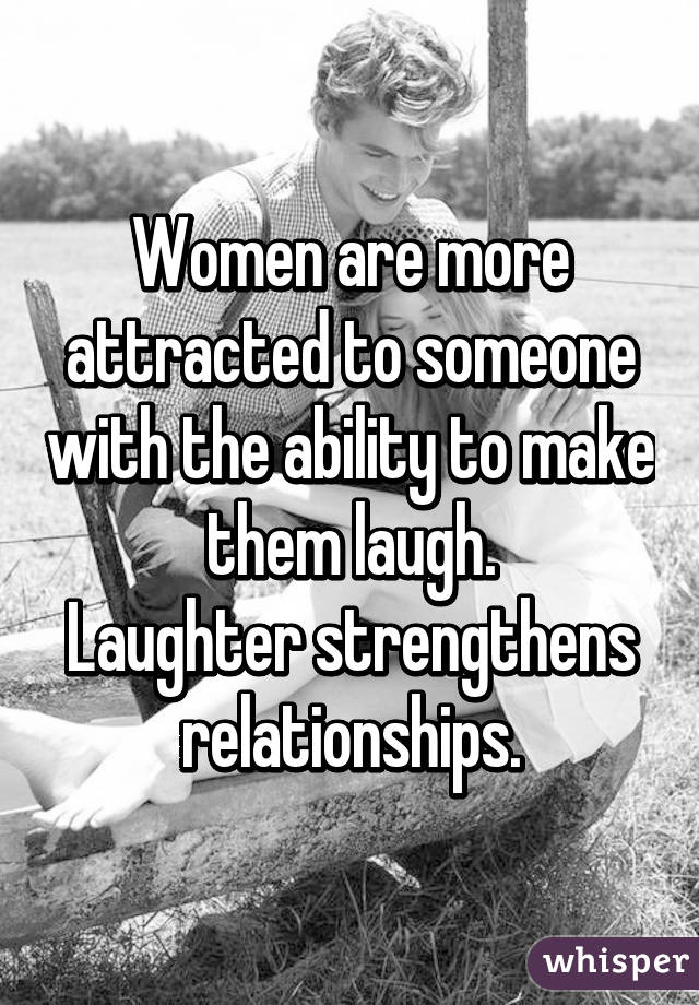 Women are more attracted to someone with the ability to make them laugh. Laughter strengthens relationships.