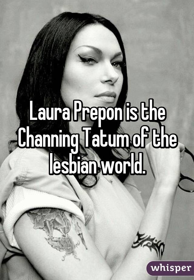 Laura Prepon is the Channing Tatum of the lesbian world.