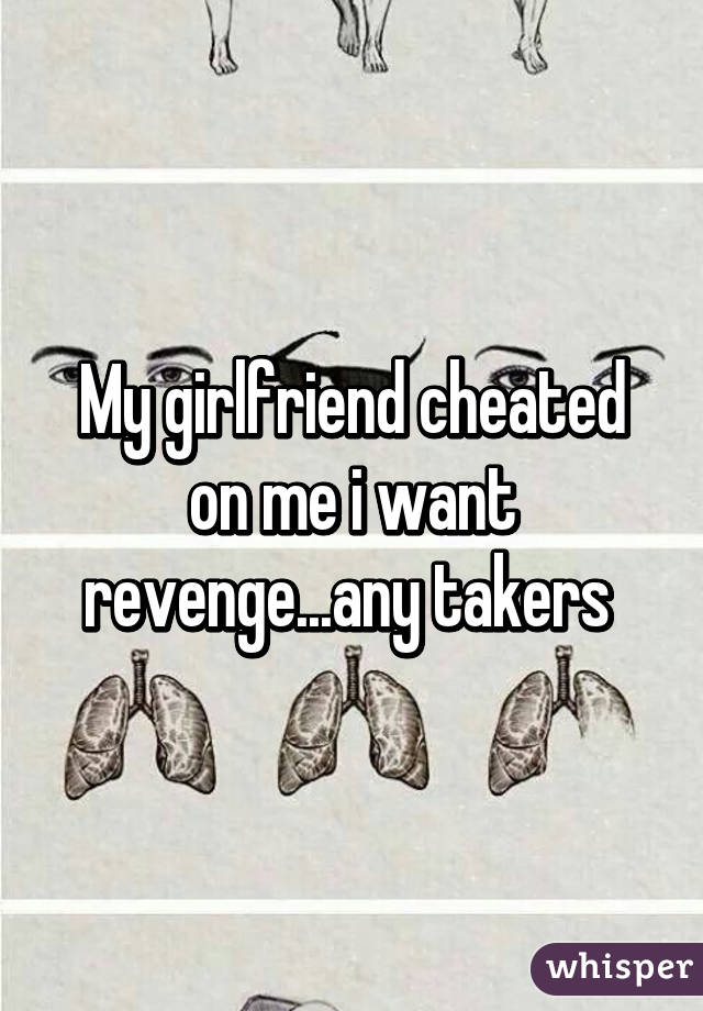 My girlfriend cheated on me i want revenge...any takers