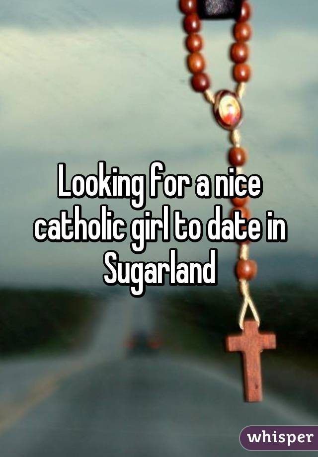 Looking for a nice catholic girl to date in Sugarland