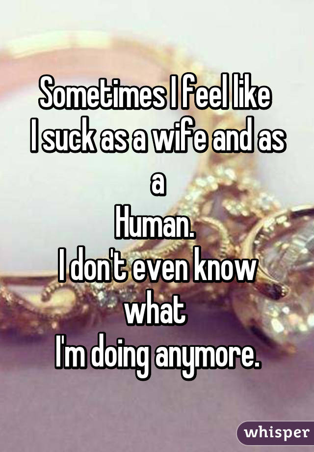 Sometimes I feel like  I suck as a wife and as a Human.  I don't even know what  I'm doing anymore.