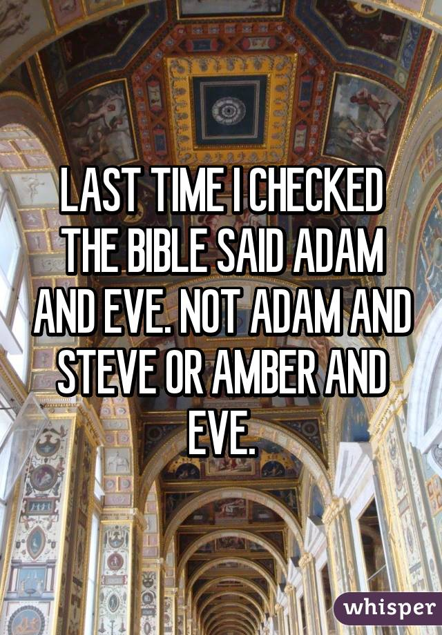 LAST TIME I CHECKED THE BIBLE SAID ADAM AND EVE. NOT ADAM AND STEVE OR AMBER AND EVE.