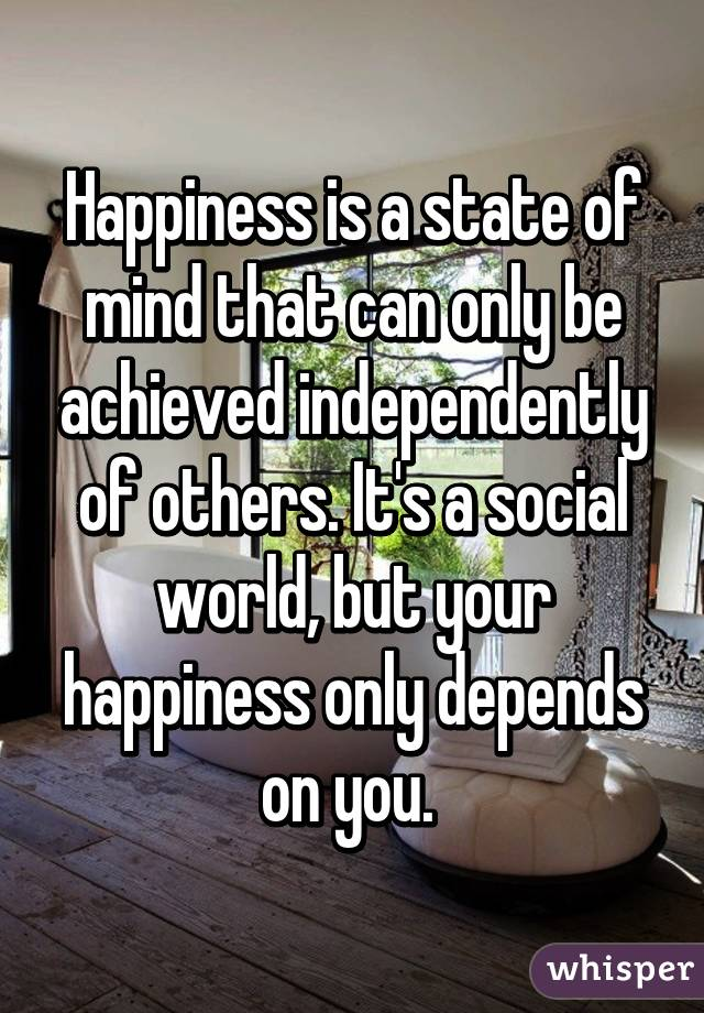 Happiness is a state of mind that can only be achieved independently of others. It's a social world, but your happiness only depends on you.