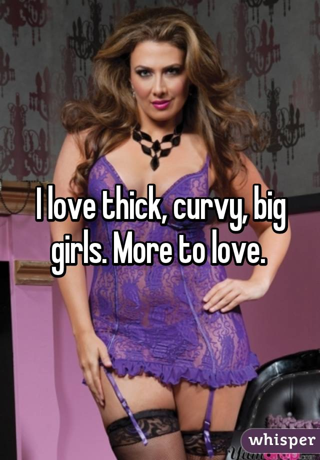 I love thick, curvy, big girls. More to love.